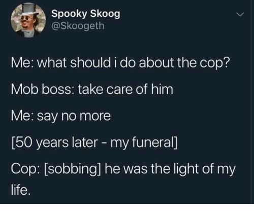 Life, Say No More, and Spooky: Spooky Skoog  @Skoogeth  Me: what should i do about the cop?  Mob boss: take care of him  Me: say no more  [50 years later -my funeral]  Cop: [sobbing] he was the light of my  life