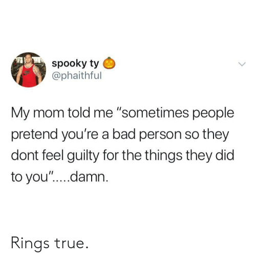 "Bad, True, and Spooky: spooky ty  @phaithful  My mom told me ""sometimes people  pretend you're a bad person so they  dont feel guilty for the things they did  to you"".... damn Rings true."
