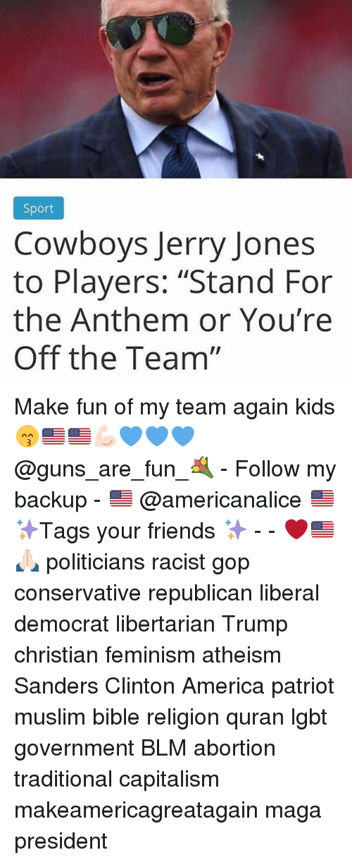 "Quran: Sport  Cowboys Jerry Jones  to Players: ""Stand For  the Anthem or You're  Off the Team"" Make fun of my team again kids 😙🇺🇸🇺🇸💪🏻💙💙💙 @guns_are_fun_💐 - Follow my backup - 🇺🇸 @americanalice 🇺🇸 ✨Tags your friends ✨ - - ❤️🇺🇸🙏🏻 politicians racist gop conservative republican liberal democrat libertarian Trump christian feminism atheism Sanders Clinton America patriot muslim bible religion quran lgbt government BLM abortion traditional capitalism makeamericagreatagain maga president"