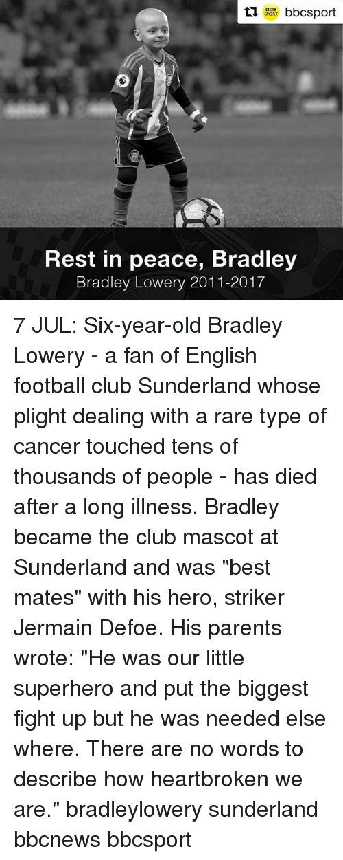"mascots: SPORT  Rest in peace, Bradley  Bradley Lowery 2011-2017 7 JUL: Six-year-old Bradley Lowery - a fan of English football club Sunderland whose plight dealing with a rare type of cancer touched tens of thousands of people - has died after a long illness. Bradley became the club mascot at Sunderland and was ""best mates"" with his hero, striker Jermain Defoe. His parents wrote: ""He was our little superhero and put the biggest fight up but he was needed else where. There are no words to describe how heartbroken we are."" bradleylowery sunderland bbcnews bbcsport"