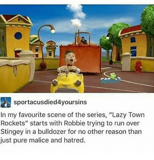 """Malice: sportacusdied4yoursins  In my favourite scene of the series, """"Lazy Town  Rockets"""" starts with Robbie trying to run over  Stingey in a bulldozer for no other reason than  just pure malice and hatred."""