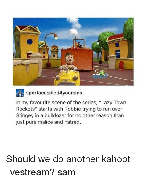 """Malice: sportacusdied4yoursins  In my favourite scene of the series, """"Lazy Town  Rockets"""" starts with Robbie trying to run over  Stingey in a bulldozer for no other reason than  just pure malice and hatred. Should we do another kahoot livestream? ≪sam≫"""