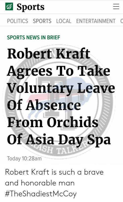 Memes, News, and Politics: Sports  POLITICS SPORTS LOCAL ENTERTAINMENT C  SPORTS NEWS IN BRIEF  Robert Kraft  Agrees To Take  Voluntary Leave  Of Absence  From Orchids  Of Asia Day Spa  H TAL  Today 10:28am Robert Kraft is such a brave and honorable man   #TheShadiestMcCoy