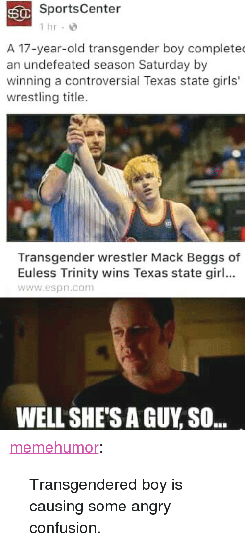 """transgendered: SportsCenter  1 hr-  A 17-year-old transgender boy complete  an undefeated season Saturday by  winning a controversial Texas state girls'  wrestling title.  Transgender wrestler Mack Beggs of  Euless Trinity wins Texas state girl...  www.espn.com  WELL SHE'S A GUY SO.. <p><a href=""""http://memehumor.tumblr.com/post/157797757908/transgendered-boy-is-causing-some-angry-confusion"""" class=""""tumblr_blog"""">memehumor</a>:</p>  <blockquote><p>Transgendered boy is causing some angry confusion.</p></blockquote>"""