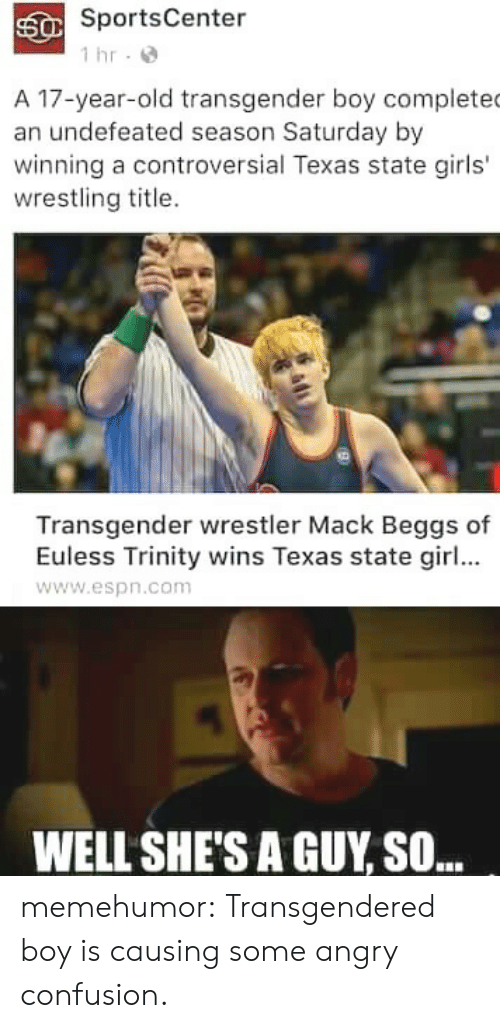 transgendered: SportsCenter  1 hr-  A 17-year-old transgender boy complete  an undefeated season Saturday by  winning a controversial Texas state girls'  wrestling title.  Transgender wrestler Mack Beggs of  Euless Trinity wins Texas state girl...  www.espn.com  WELL SHE'S A GUY SO.. memehumor:  Transgendered boy is causing some angry confusion.