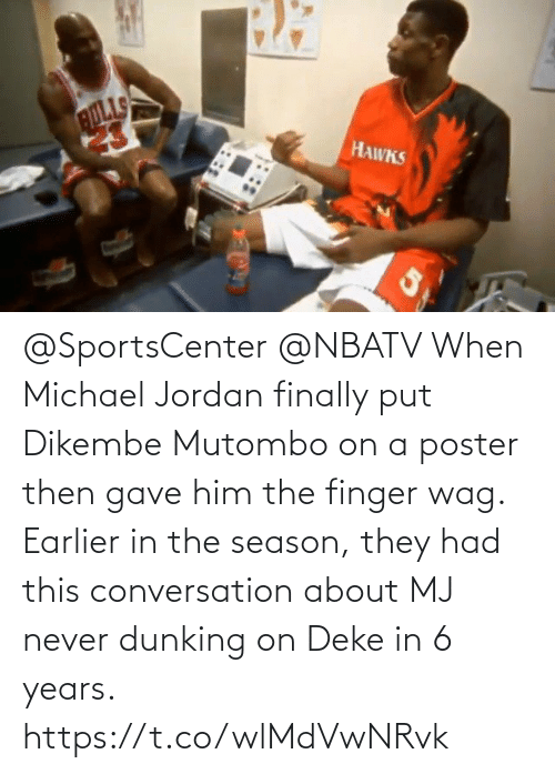 Poster: @SportsCenter @NBATV When Michael Jordan finally put Dikembe Mutombo on a poster then gave him the finger wag.    Earlier in the season, they had this conversation about MJ never dunking on Deke in 6 years.    https://t.co/wlMdVwNRvk