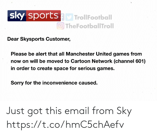 create: sportsD TrollFootball  O TheFootballTroll  sky  Dear Skysports Customer,  Please be alert that all Manchester United games from  now on will be moved to Cartoon Network (channel 601)  in order to create space for serious games.  Sorry for the inconvenience caused. Just got this email from Sky https://t.co/hmC5chAefv