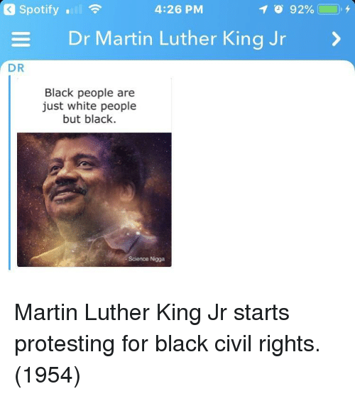 Protesting: Spotify .  4:26 PM  Dr Martin Luther King Jr  DR  Black people are  just white people  but black.  Science Nigga Martin Luther King Jr starts protesting for black civil rights. (1954)