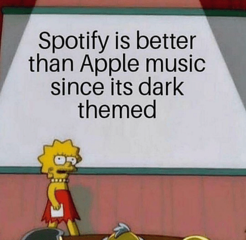 Apple, Music, and Spotify: Spotify is better  than Apple music  since its dark  themed