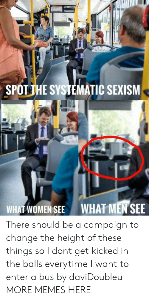 The Height Of: SPOTİHE SYSTEMATIC SEXISM  WHAT WOMEN SEE  WHAT MEN SEE There should be a campaign to change the height of these things so I dont get kicked in the balls everytime I want to enter a bus by daviDoubleu MORE MEMES HERE