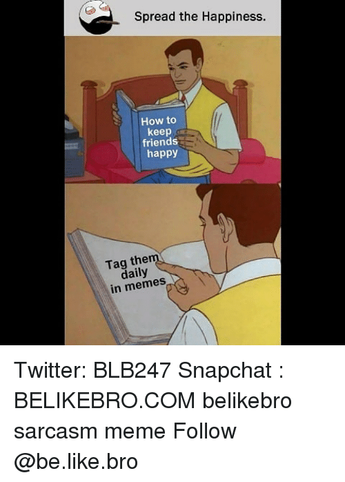 Be Like, Friends, and Meme: Spread the Happiness.  How to  keep  friends  happy  Tag the  daily  in memes Twitter: BLB247 Snapchat : BELIKEBRO.COM belikebro sarcasm meme Follow @be.like.bro