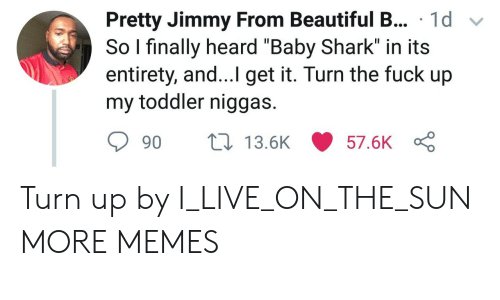 """Beautiful, Dank, and Memes: sPretty Jimmy From Beautiful B... 1d v  So I finally heard """"Baby Shark"""" in its  entirety, and...I get it. Turn the fuck up  my toddler niggas.  90  13.5K  57.6K Turn up by I_LIVE_ON_THE_SUN MORE MEMES"""