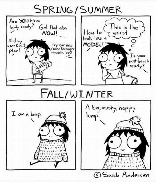 Bodies , Butt, and Fall: SPRING /SUMMER  Are YOU bikini  This is the  body  ready? Get flat abs  How to worst  NOW!  look like a  IO day  new  MODEL!  razor for workout  plan!  smooth  S 'your  butt beach  ready?  FALL/WLNTER  A big mushy, happy  am a lump  Ump  I  Sarah Andersen