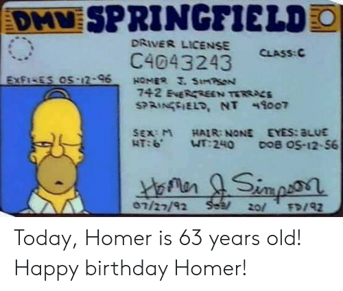 Homer: SPRINGFIELD  DRIVER LICENSE  CLASS: C  C4043243  SEX:M HAIR: NONE EYES:aLUE  07/22/92 Today, Homer is 63 years old! Happy birthday Homer!