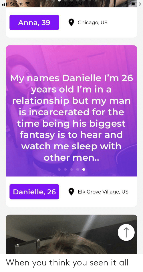 Anna, Chicago, and Watch Me: Sprint  29 AM  Anna, 39  Chicago, US  My names Danielle I'm 26  years old I'm in a  relationship but my man  is incarcerated for the  time being his biggest  fantasy is to hear and  watch me sleep with  other men.  Danielle, 26  Elk Grove Village, US When you think you seen it all