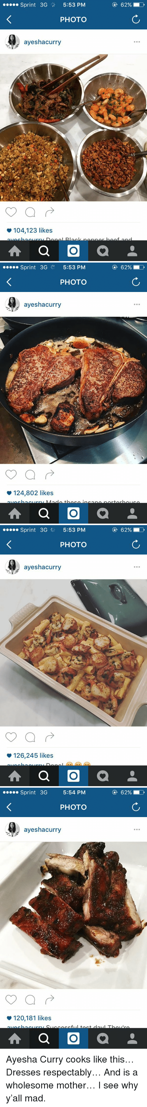 Ayesha Curry: Sprint 3G  5:53 PM  PHOTO  ayeshacurry  104,123 likes  A a O  a  62% D   Sprint 3G  5:53 PM  PHOTO  ayeshacurry  124,802 likes  A a O  a  62% D   Sprint 3G 3 5:53 PM  PHOTO  ayeshacurry  126,245 likes  A a O  a  62%   Sprint 3G  5:54 PM  PHOTO  ayeshacurry  120,181 likes  A a O  a Ayesha Curry cooks like this… Dresses respectably… And is a wholesome mother… I see why y'all mad.