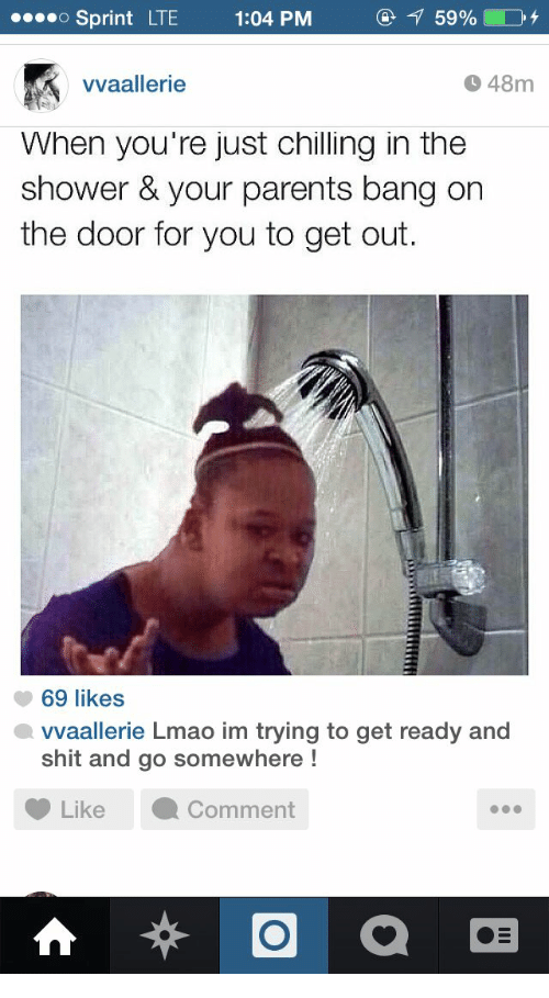 Lmao, Parents, and Shit: Sprint  LTE  1:04 PM  vvaallerie  48m  When you re just chilling in the  shower & your parents bang on  the door for you to get out.  69 likes  vvaallerie Lmao im trying to get ready and  shit and go somewhere!  Like ·Comment