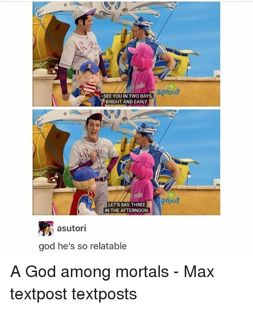 sprout: sprout  SEE YOU IN TWO DAYS,  BRIGHT AND EARLY  rou  LETS SAY THREE  IN THE AFTERNOON  R asutori  god he's so relatable A God among mortals - Max textpost textposts