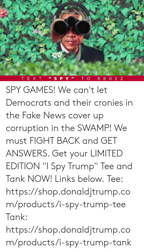 """Fake, News, and Games: SPY GAMES!  We can't let Democrats and their cronies in the Fake News cover up corruption in the SWAMP!  We must FIGHT BACK and GET ANSWERS. Get your LIMITED EDITION """"I Spy Trump"""" Tee and Tank NOW! Links below.  Tee: https://shop.donaldjtrump.com/products/i-spy-trump-tee   Tank: https://shop.donaldjtrump.com/products/i-spy-trump-tank"""