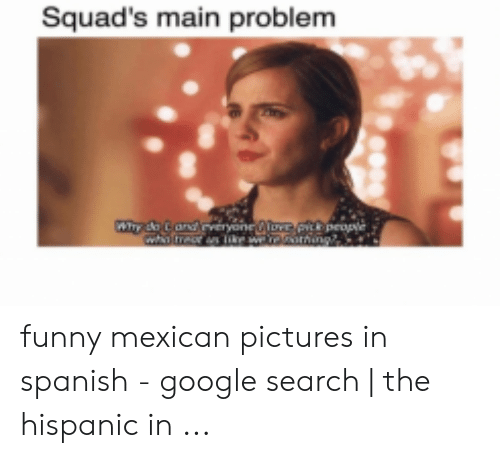 funny mexican pictures: Squad's main problem  Why do Cand veryene@oe  peoe funny mexican pictures in spanish - google search | the hispanic in ...
