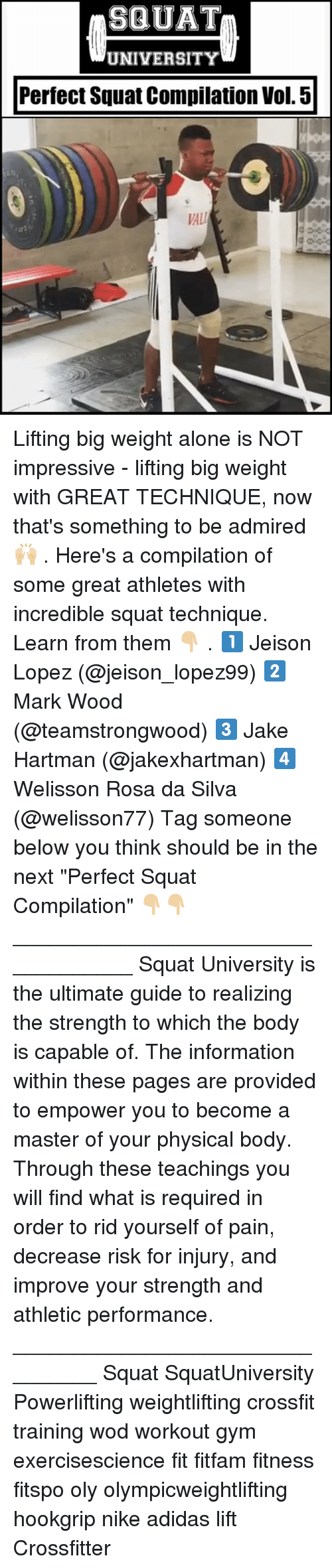 "Rosas: SQUAT  UNIVERSITY  Perfect Squat Compilation Vol. 5  VAL Lifting big weight alone is NOT impressive - lifting big weight with GREAT TECHNIQUE, now that's something to be admired 🙌🏼 . Here's a compilation of some great athletes with incredible squat technique. Learn from them 👇🏼 . 1️⃣ Jeison Lopez (@jeison_lopez99) 2️⃣ Mark Wood (@teamstrongwood) 3️⃣ Jake Hartman (@jakexhartman) 4️⃣ Welisson Rosa da Silva (@welisson77) Tag someone below you think should be in the next ""Perfect Squat Compilation"" 👇🏼👇🏼 ___________________________________ Squat University is the ultimate guide to realizing the strength to which the body is capable of. The information within these pages are provided to empower you to become a master of your physical body. Through these teachings you will find what is required in order to rid yourself of pain, decrease risk for injury, and improve your strength and athletic performance. ________________________________ Squat SquatUniversity Powerlifting weightlifting crossfit training wod workout gym exercisescience fit fitfam fitness fitspo oly olympicweightlifting hookgrip nike adidas lift Crossfitter"