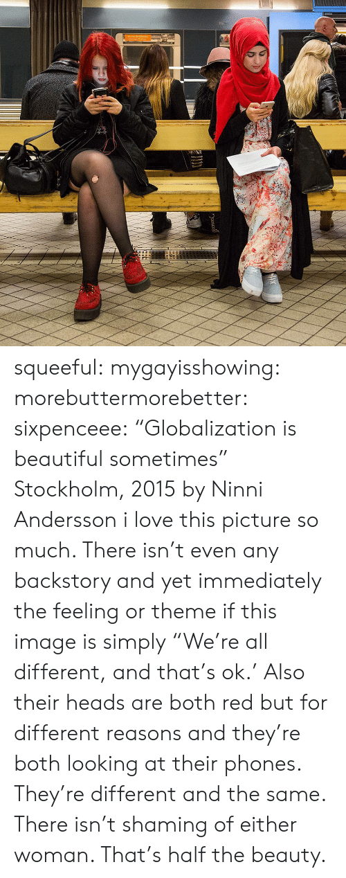 "Beautiful, Love, and Tumblr: squeeful:  mygayisshowing:  morebuttermorebetter:  sixpenceee:  ""Globalization is beautiful sometimes"" Stockholm, 2015 by Ninni Andersson  i love this picture so much. There isn't even any backstory and yet immediately the feeling or theme if this image is simply ""We're all different, and that's ok.'  Also their heads are both red but for different reasons and they're both looking at their phones. They're different and the same.  There isn't shaming of either woman.  That's half the beauty."