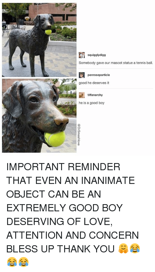 mascots: squigglydigg  Somebody gave our mascot statue a tennis ball.  penroseparticle  good he deserves it  tiffanarchy  he is a good boy  CD IMPORTANT REMINDER THAT EVEN AN INANIMATE OBJECT CAN BE AN EXTREMELY GOOD BOY DESERVING OF LOVE, ATTENTION AND CONCERN BLESS UP THANK YOU 🤗😂😂😂