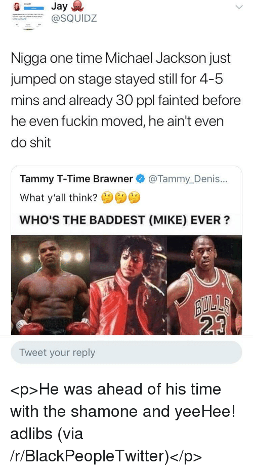 Blackpeopletwitter, Michael Jackson, and Shit: squldz  SQUIDZ  Nigga one time Michael Jackson just  jumped on stage stayed still for 4-5  mins and already 30 ppl fainted before  he even fuckin moved, he ain't even  do shit  Tammy T-Time Brawner @Tammy_Denis...  What y'all think?  WHO'S THE BADDEST (MIKE) EVER?  23  Tweet your reply <p>He was ahead of his time with the shamone and yeeHee! adlibs (via /r/BlackPeopleTwitter)</p>