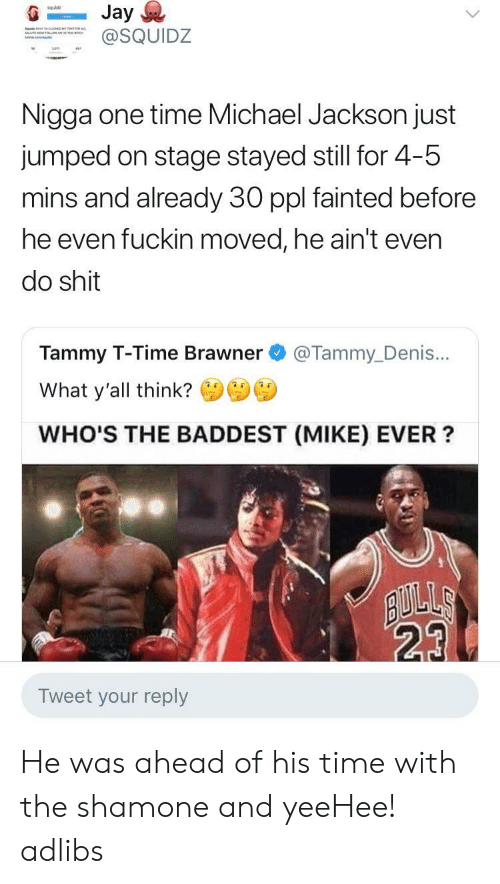 Tammy: squldz  SQUIDZ  Nigga one time Michael Jackson just  jumped on stage stayed still for 4-5  mins and already 30 ppl fainted before  he even fuckin moved, he ain't even  do shit  Tammy T-Time Brawner @Tammy_Denis...  What y'all think?  WHO'S THE BADDEST (MIKE) EVER?  23  Tweet your reply He was ahead of his time with the shamone and yeeHee! adlibs