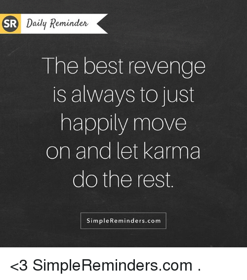 revengeance: SR Daily Reminder  The best revenge  is always to just  happily move  on and let Karma  do the rest  Simple Reminders.com <3 SimpleReminders.com  .