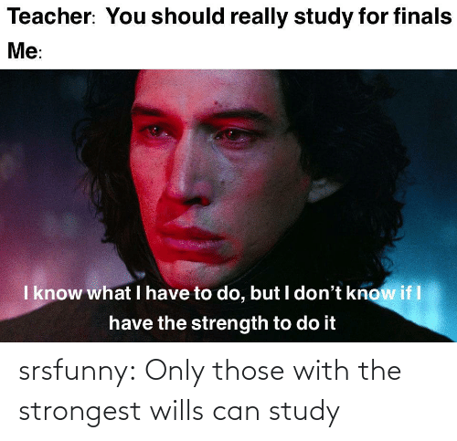 study: srsfunny:  Only those with the strongest wills can study