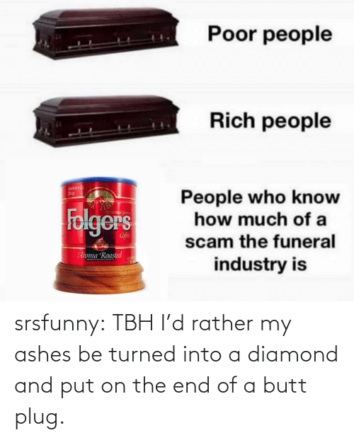 rather: srsfunny:  TBH I'd rather my ashes be turned into a diamond and put on the end of a butt plug.