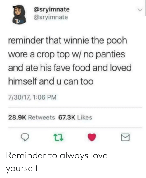Winnie the Pooh: @sryimnate  @sryimnate  reminder that winnie the pooh  wore a crop top w/ no panties  and ate his fave food and loved  himself and u can too  7/30/17, 1:06 PM  28.9K Retweets 67.3K Likes Reminder to always love yourself