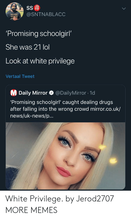 White Privilege: SS  @SNTNABLACC  ANTHADU  ANTDU  'Promising schoolgirl'  She was 21 lol  Look at white privilege  Vertaal Tweet  M Daily Mirror  @DailyMirror1d  'Promising schoolgirl' caught dealing drugs  after falling into the wrong crowd mirror.co.uk/  news/uk-news/p...  AUIZ White Privilege. by Jerod2707 MORE MEMES