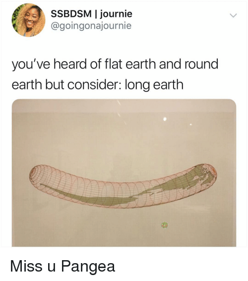 Memes, Earth, and Flat Earth: SSBDSM I journie  @goingonajournie  you've heard of flat earth and round  earth but consider: long earth Miss u Pangea