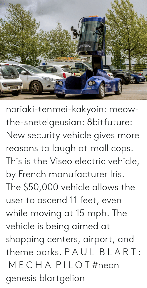 Iris: SSISTANCE  ERVENTION  NCE  VENTION noriaki-tenmei-kakyoin: meow-the-snetelgeusian:   8bitfuture:   New security vehicle gives more reasons to laugh at mall cops. This is the Viseo electric vehicle, by French manufacturer Iris. The $50,000 vehicle allows the user to ascend 11 feet, even while moving at 15 mph. The vehicle is being aimed at shopping centers, airport, and theme parks.   P A U L  B L A R T :  M E C H A  P I L O T     #neon genesis blartgelion