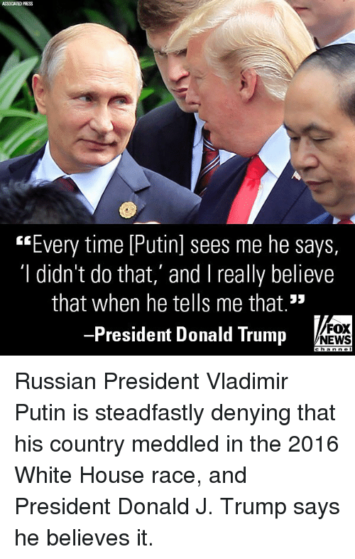 "Donald Trump, Memes, and News: SSOCIATED PRESS  ""Every time [Putinl sees me he says,  'I didn't do that,' and I really believe  that when he tells me that.""  President Donald Trump  FOX  NEWS Russian President Vladimir Putin is steadfastly denying that his country meddled in the 2016 White House race, and President Donald J. Trump says he believes it."