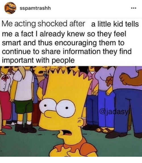 Information, Acting, and Smart: sspamtrashh  Me acting shocked after a little kid tells  me a fact I already knew so they feel  smart and thus encouraging them to  continue to share information they find  important with people  @jadasy