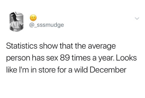 Dank, Sex, and Wild: _sssmudge  Statistics show that the average  person has sex 89 times a year. Looks  like I'm in store for a wild December