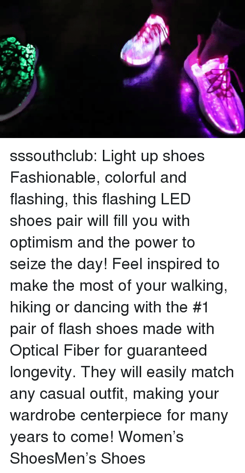 Optimism: sssouthclub: Light up shoes Fashionable, colorful and flashing, this flashing LED shoes pair will fill you with optimism and the power to seize the day! Feel inspired to make the most of your walking, hiking or dancing with the #1 pair of flash shoes made with Optical Fiber for guaranteed longevity. They will easily match any casual outfit, making your wardrobe centerpiece for many years to come! Women's ShoesMen's Shoes
