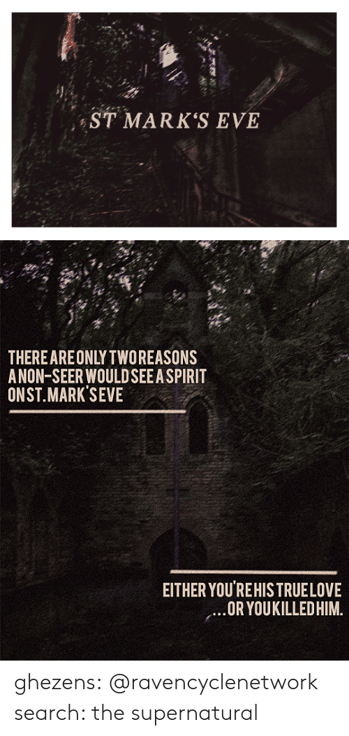 Target, Tumblr, and Blog: ST MARK'S EVE   THEREAREONLY TWOREASONS  ANON-SEER WOULDSEEA SPIRIT  ONST.MARK SEVE  EITHER YOU'REHISTRUELOVE  OR YOUKILLEDHIM. ghezens:  @ravencyclenetwork  search: the supernatural