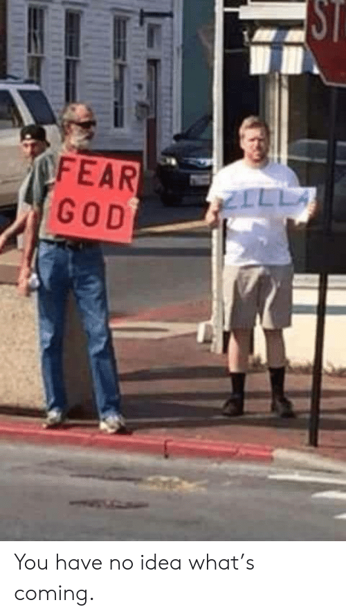 God, Idea, and You: ST  OFEAR  GOD  ZILLA You have no idea what's coming.