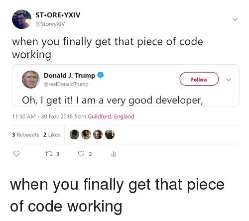 England, Good, and Trump: ST.ORE YXIV  @StoreyXIV  when you finally get that piece of code  working  Donald J. Trump  Follow  @realDonaldTrump  Oh, I get it! I am a very good developer,  11:50 AM- 30 Nov 2018 from Guildford, England  3 Retweets 2 Likes  ti 32 when you finally get that piece of code working