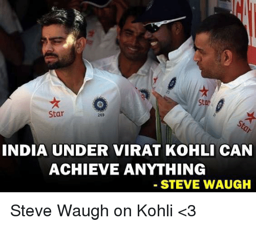 Memes, Star, and Stars: Sta  Star  269  INDIA UNDER VIRAT KOHLI CAN  ACHIEVE ANYTHING  STEVE WAUGH Steve Waugh on Kohli <3