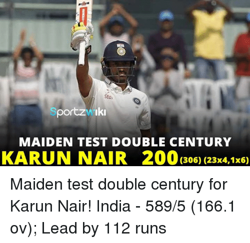Karun Nair: Staa  portz Wiki  MAIDEN TEST DOUBLE CENTURY  KARUN NAIR 200 (306) (23x4,1x6) Maiden test double century for Karun Nair!  India - 589/5 (166.1 ov); Lead by 112 runs