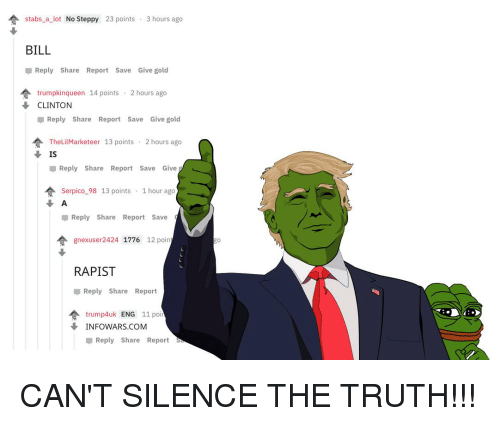 Silence, Truth, and Infowars: stabs a lot No Steppy 23 points 3 hours ago  BILL  Reply Share Report Save Give gold  trumpkinqueen 14 points . 2 hours ago  CLINTON  Reply Share Report Save Give gold  合TheLi!Marketeer 13 points . 2 hours ago  IS  Reply Share Report Save Give  Serpico-98 13 points . 1 hour ago  Reply Share Report Save  gnexuser2424 1776 12 poin  RAPIST  Reply Share Report  trump4uk ENG 11 poi  ↓ INFOWARS.COM  Reply Share Report