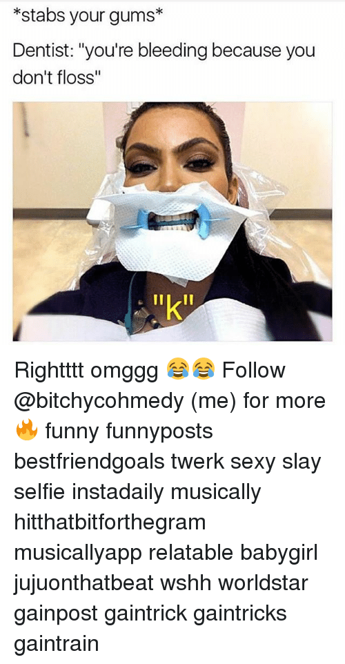 "Funny, Memes, and Selfie: *stabs your gums*  Dentist: ""you're bleeding because you  don't floss""  ""k Rightttt omggg 😂😂 Follow @bitchycohmedy (me) for more 🔥 funny funnyposts bestfriendgoals twerk sexy slay selfie instadaily musically hitthatbitforthegram musicallyapp relatable babygirl jujuonthatbeat wshh worldstar gainpost gaintrick gaintricks gaintrain"