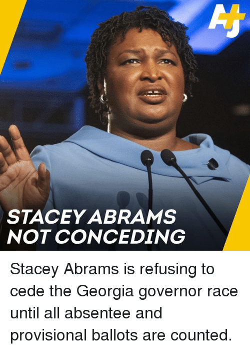 stacey: STACEY ABRAMS  NOT CONCEDING Stacey Abrams is refusing to cede the Georgia governor race until all absentee and provisional ballots are counted.