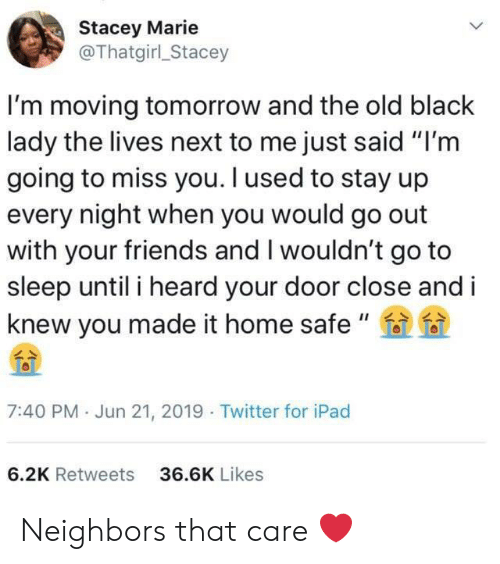 """go to sleep: Stacey Marie  @Thatgirl_Stacey  I'm moving tomorrow and the old black  lady the lives next to me just said """"I'm  going to miss you. I used to stay up  every night when you would go out  with your friends and I wouldn't go to  sleep until i heard your door close and i  knew you made it home safe """"  7:40 PM Jun 21, 2019 Twitter for iPad  6.2K Retweets  36.6K Likes Neighbors that care ❤️"""