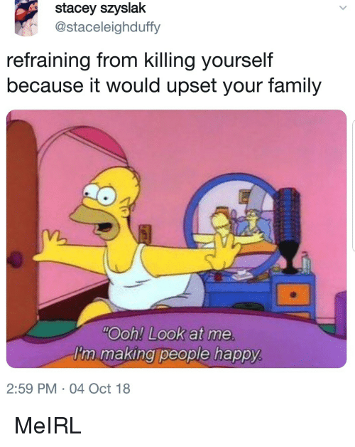 stacey: stacey szyslak  @staceleighduffy  refraining from killing yourself  because it would upset your family  Ooh! Look at me  I'm making people happy  2:59 PM 04 Oct 18 MeIRL